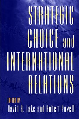 Strategic Choice and International Relations By Lake, David A. (EDT)/ Powell, Robert (EDT)